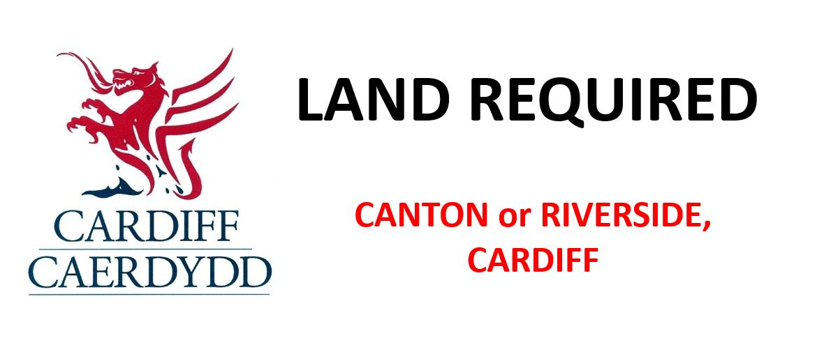 LAND REQUIRED FOR DEVELOPMENT OPPORTUNITIES IN CANTON OR RIVERSIDE, CARDIFF